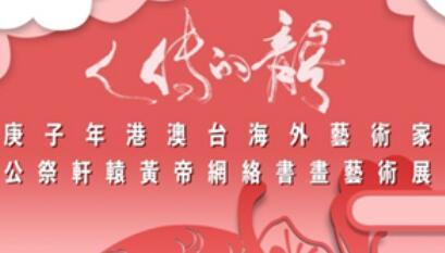 【清明节特集】龙的传人——庚子年港澳台海外艺术家公祭轩辕黄帝网络书画艺术展